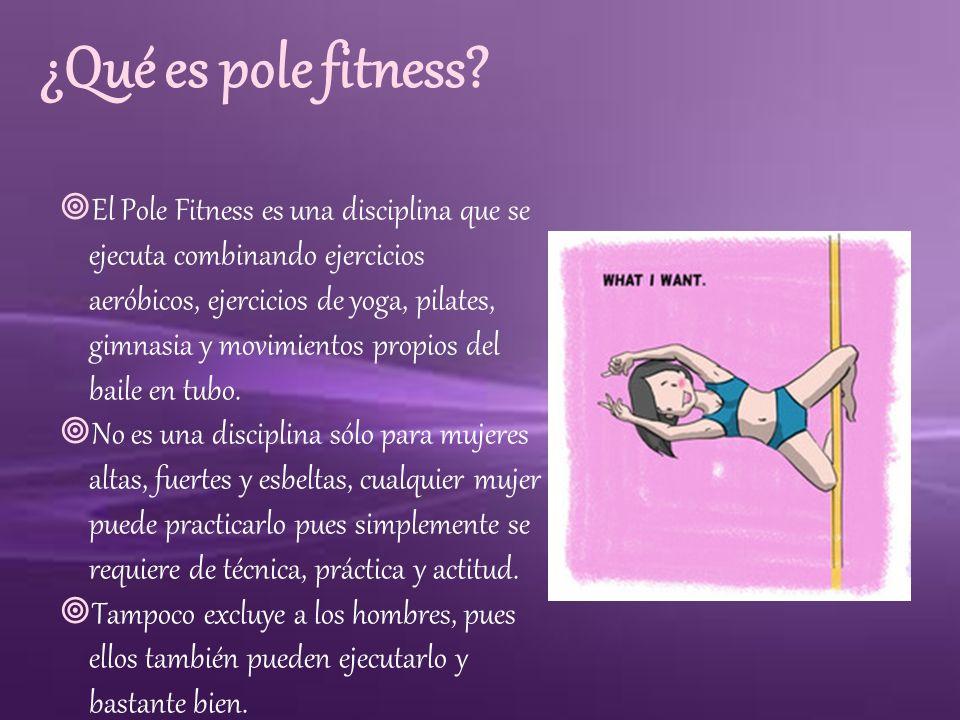 ¿Qué es pole fitness? El Pole Fitness es una disciplina que se ejecuta combinando ejercicios aeróbicos, ejercicios de yoga, pilates, gimnasia y movimi