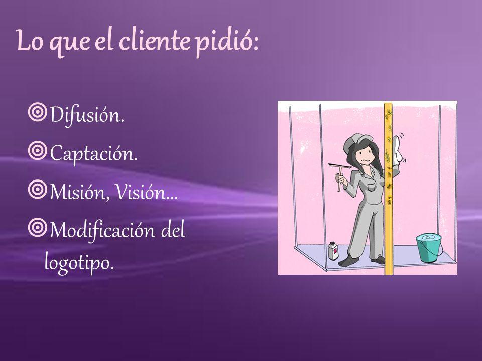 Lo que el cliente pidió: Difusión. Captación. Misión, Visión… Modificación del logotipo.