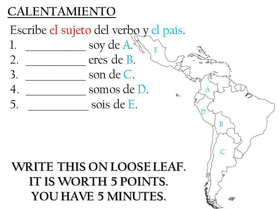 CALENTAMIENTO Escribe el sujeto del verbo y el país. 1._____________ soy de A. 2._____________ eres de B. 3._____________ son de C. 4._____________ so