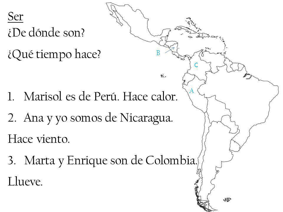 Ser ¿De dónde son? ¿Qué tiempo hace? 1.Marisol es de Perú. Hace calor. 2.Ana y yo somos de Nicaragua. Hace viento. 3. Marta y Enrique son de Colombia.