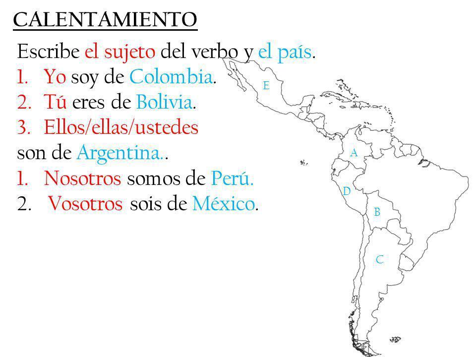 CALENTAMIENTO Escribe el sujeto del verbo y el país. 1.Yo soy de Colombia. 2.Tú eres de Bolivia. 3.Ellos/ellas/ustedes son de Argentina.. 1.Nosotros s