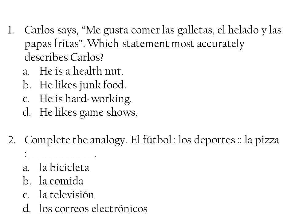 1.Carlos says, Me gusta comer las galletas, el helado y las papas fritas. Which statement most accurately describes Carlos? a.He is a health nut. b.He