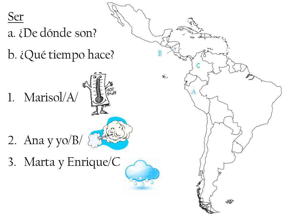 Ser a. ¿De dónde son? b. ¿Qué tiempo hace? 1.Marisol/A/ 2.Ana y yo/B/ 3.Marta y Enrique/C A B C