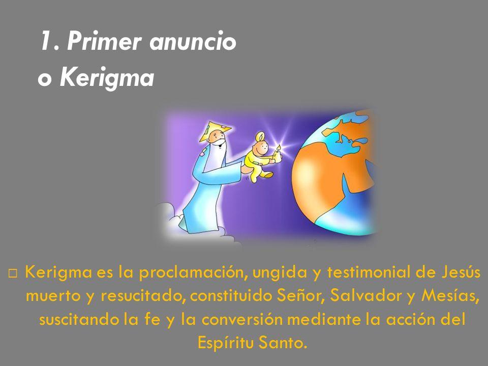 1. Primer anuncio o Kerigma Kerigma es la proclamación, ungida y testimonial de Jesús muerto y resucitado, constituido Señor, Salvador y Mesías, susci