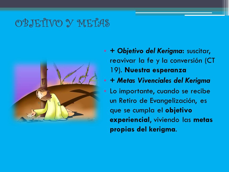 OBJETIVO Y METAS + Objetivo del Kerigma: suscitar, reavivar la fe y la conversión (CT 19). Nuestra esperanza + Metas Vivenciales del Kerigma Lo import