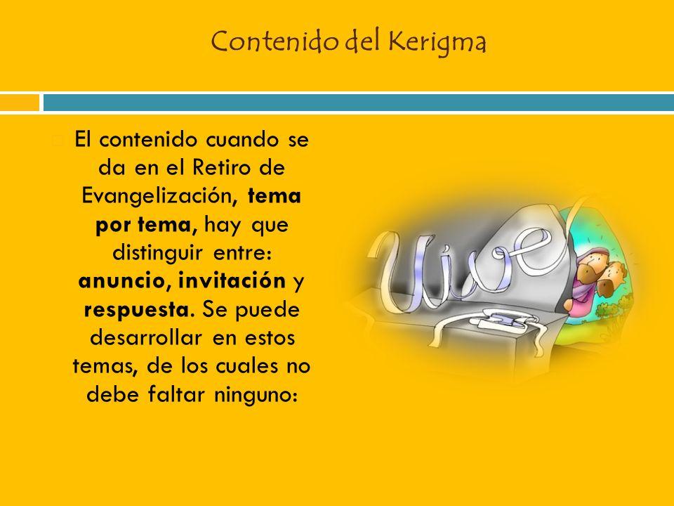 Contenido del Kerigma El contenido cuando se da en el Retiro de Evangelización, tema por tema, hay que distinguir entre: anuncio, invitación y respues