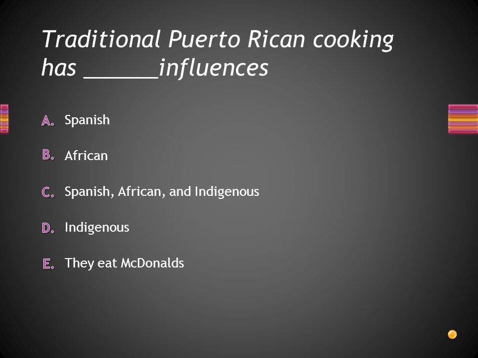 Traditional Puerto Rican cooking has ______influences They eat McDonalds Indigenous Spanish African Spanish, African, and Indigenous