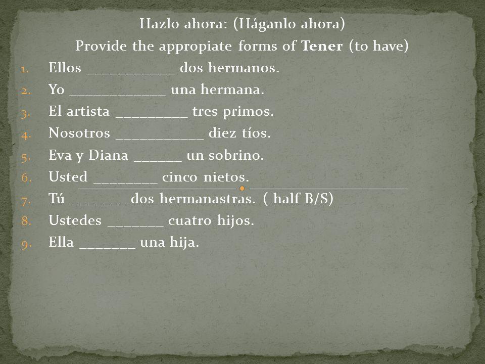 Hazlo ahora: (Háganlo ahora) Provide the appropiate forms of Tener (to have) 1. Ellos ___________ dos hermanos. 2. Yo ____________ una hermana. 3. El
