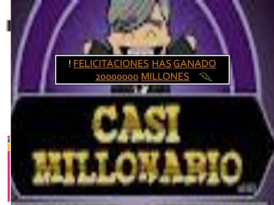! FELICITACIONES HAS GANADO 20000000 MILLONESFELICITACIONESHASGANADO 20000000MILLONES