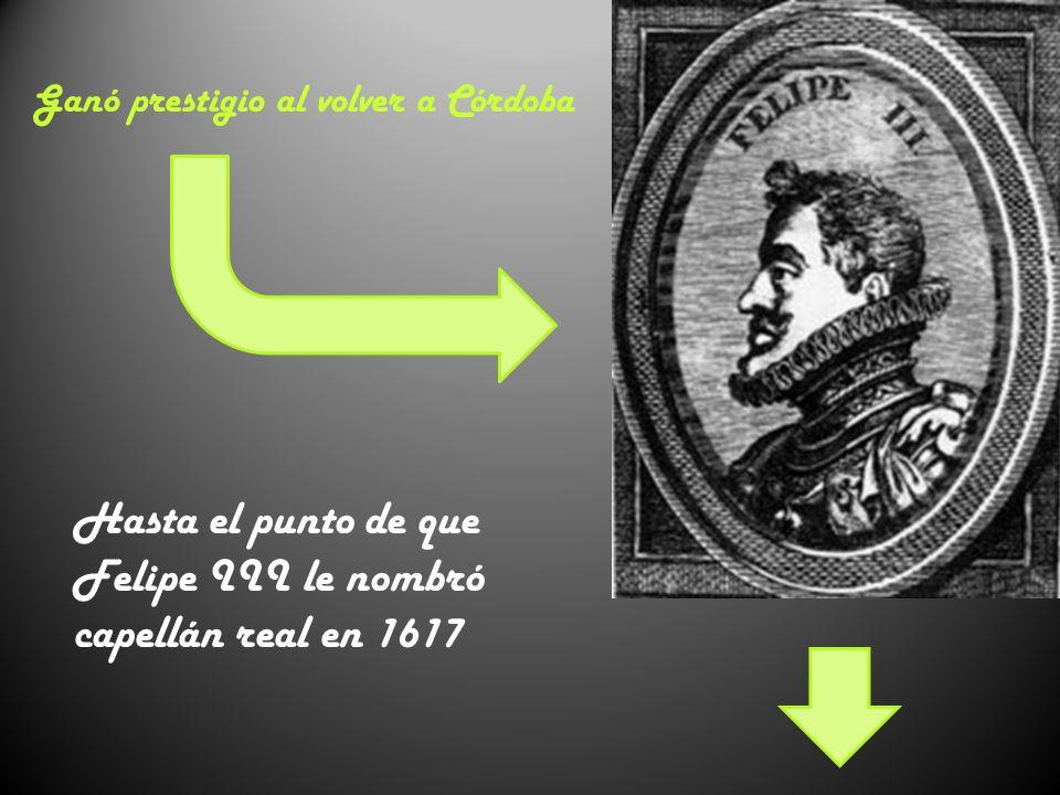 Ganó prestigio al volver a Córdoba Hasta el punto de que Felipe III le nombró capellán real en 1617