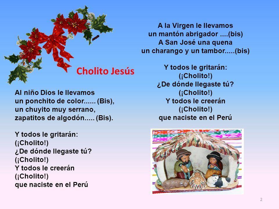 A la Virgen le llevamos un mantón abrigador....(bis) A San José una quena un charango y un tambor.....(bis) Y todos le gritarán: (¡Cholito!) ¿De dónde