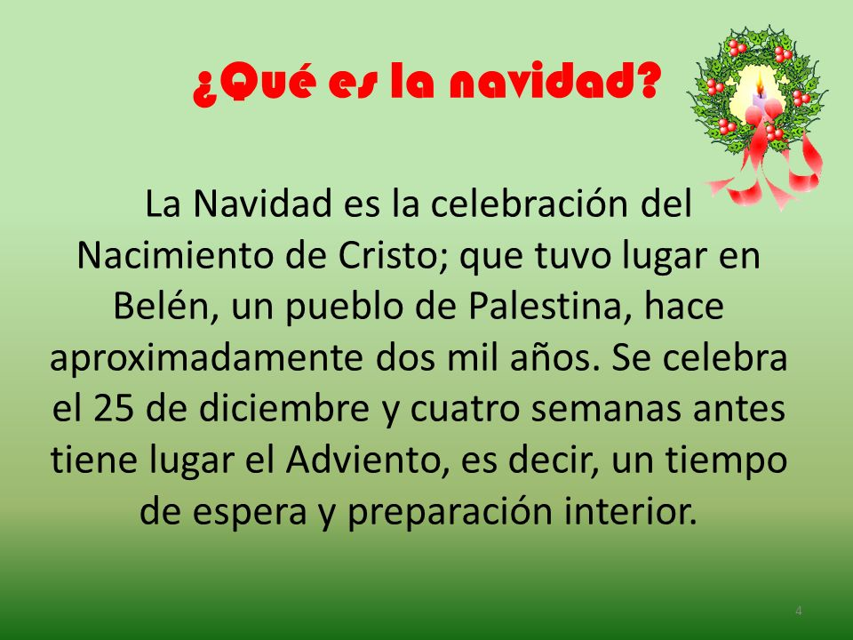 ¿Qué es la navidad? La Navidad es la celebración del Nacimiento de Cristo; que tuvo lugar en Belén, un pueblo de Palestina, hace aproximadamente dos m