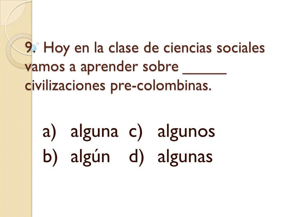 9. Hoy en la clase de ciencias sociales vamos a aprender sobre _____ civilizaciones pre-colombinas. a)algunac)algunos b)algúnd)algunas