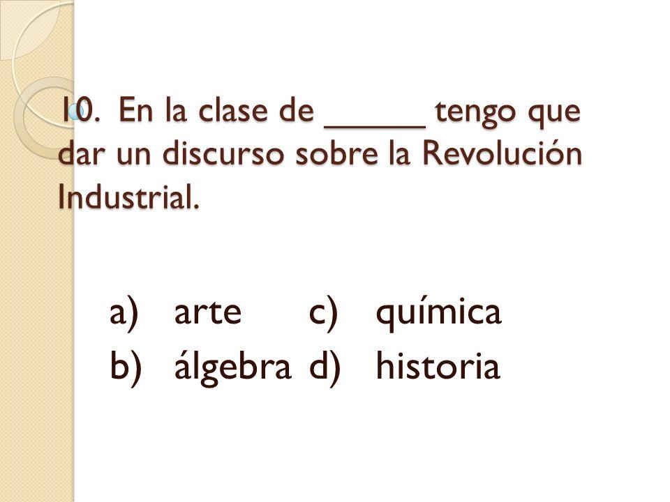 10. En la clase de _____ tengo que dar un discurso sobre la Revolución Industrial. a)artec)química b)álgebrad)historia