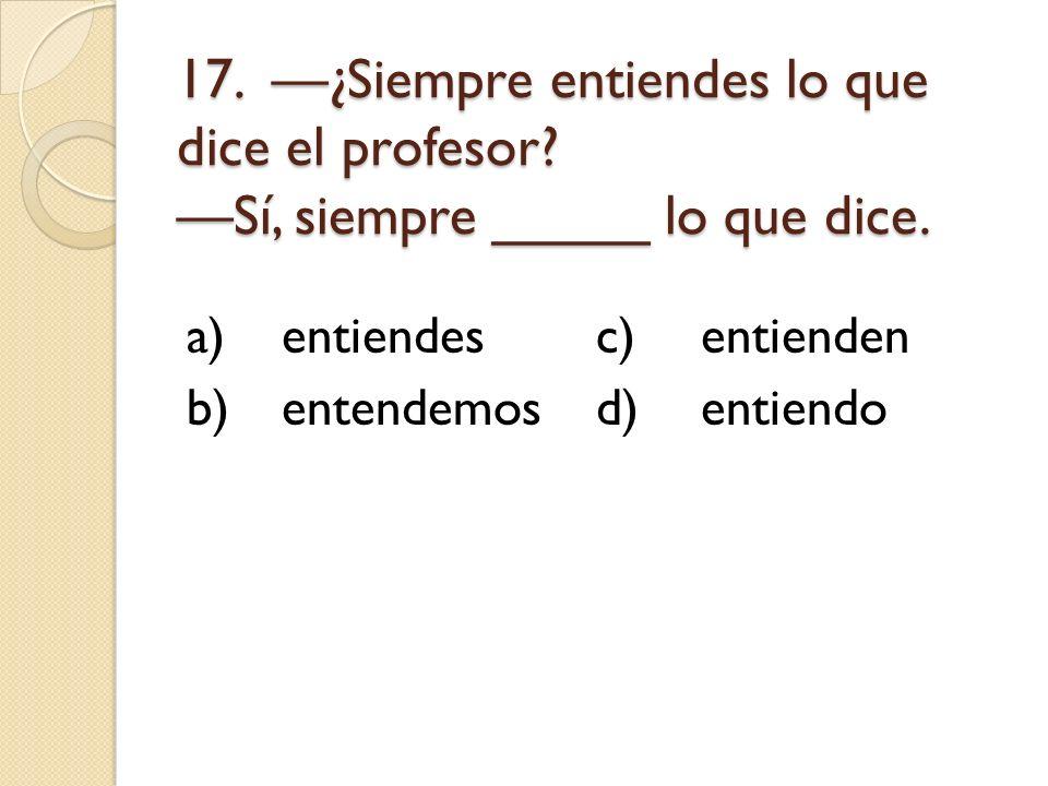 17. ¿Siempre entiendes lo que dice el profesor? Sí, siempre _____ lo que dice. a)entiendesc)entienden b)entendemosd)entiendo