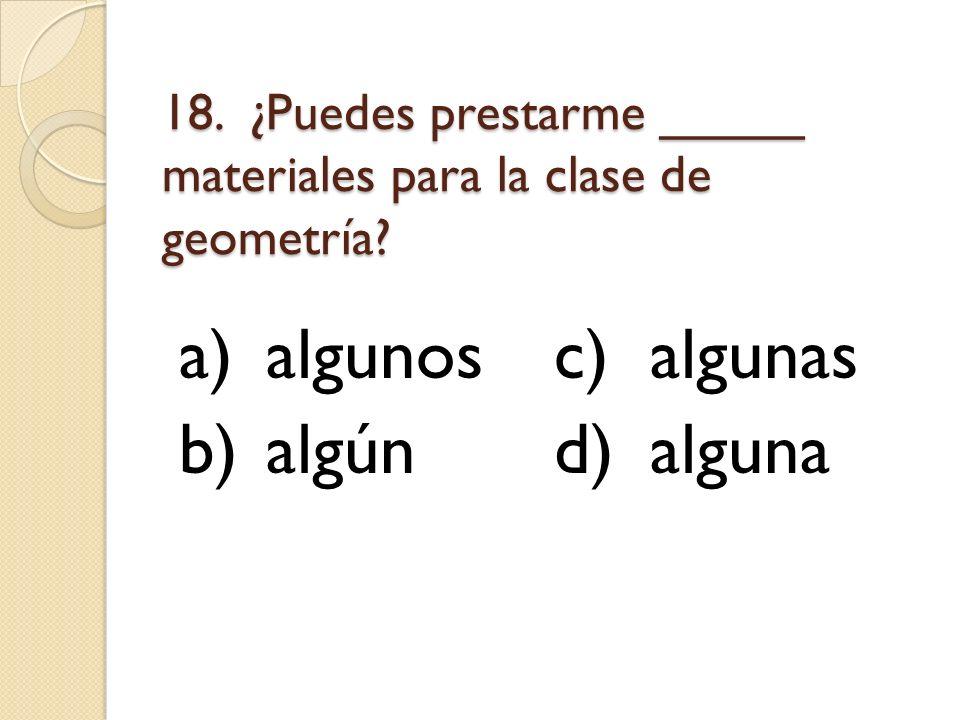 18. ¿Puedes prestarme _____ materiales para la clase de geometría? a)algunosc)algunas b)algúnd)alguna