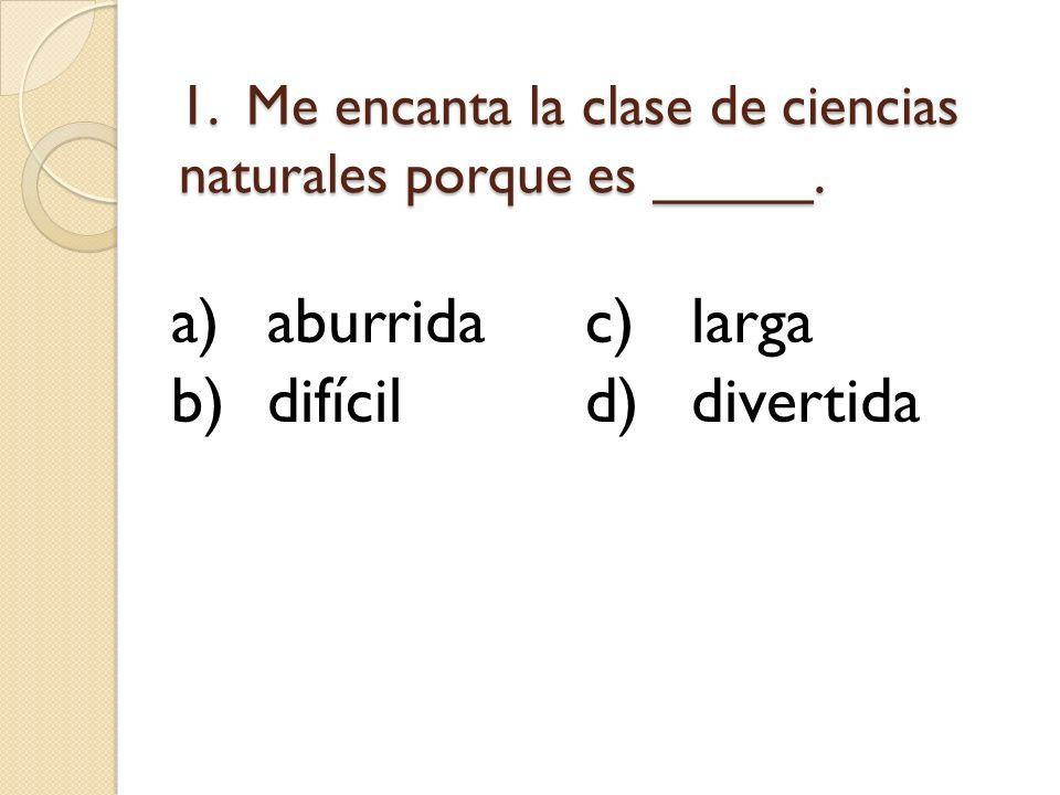1. Me encanta la clase de ciencias naturales porque es _____. a)aburridac)larga b)difícild)divertida