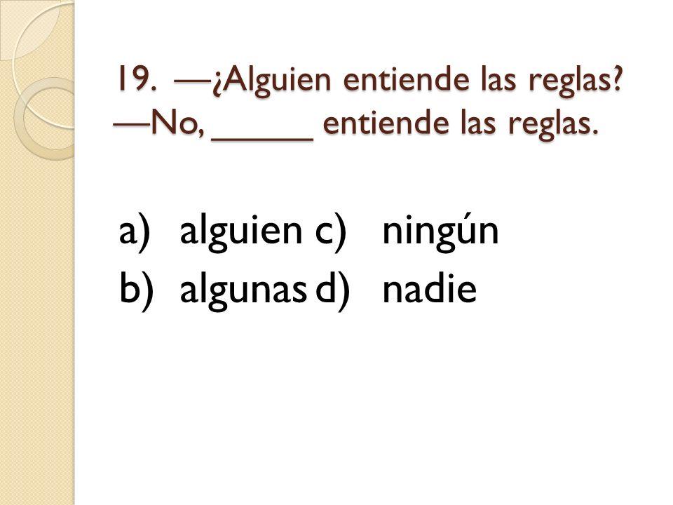 19. ¿Alguien entiende las reglas? No, _____ entiende las reglas. a)alguienc)ningún b)algunasd)nadie