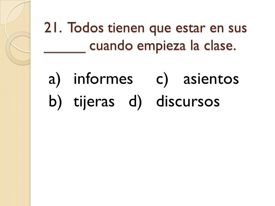 21. Todos tienen que estar en sus _____ cuando empieza la clase. a)informesc)asientos b)tijerasd)discursos