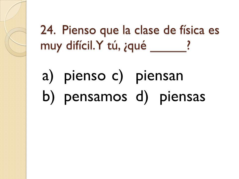 24. Pienso que la clase de física es muy difícil. Y tú, ¿qué _____? a)piensoc)piensan b)pensamosd)piensas