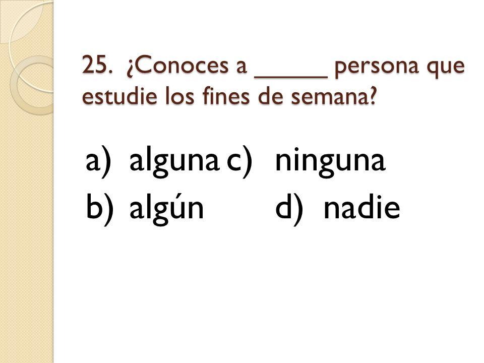 25. ¿Conoces a _____ persona que estudie los fines de semana? a)algunac)ninguna b)algúnd)nadie
