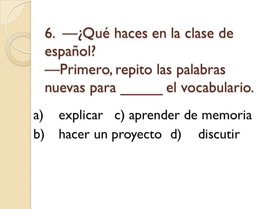 6. ¿Qué haces en la clase de español? Primero, repito las palabras nuevas para _____ el vocabulario. a)explicarc) aprender de memoria b)hacer un proye
