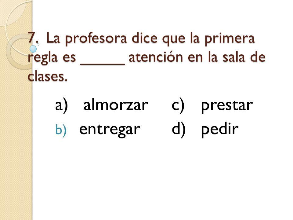 7. La profesora dice que la primera regla es _____ atención en la sala de clases. a)almorzarc)prestar b) entregard)pedir