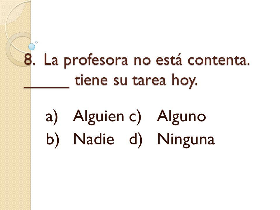 8. La profesora no está contenta. _____ tiene su tarea hoy. a)Alguienc)Alguno b)Nadied)Ninguna
