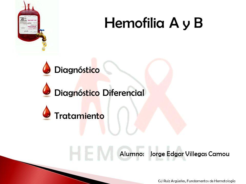 TEMA G.J Ruiz Argüelles, Fundamentos de Hematología Hemofilia A y B Diagnóstico Diagnóstico Diferencial Tratamiento Alumno: Jorge Edgar Villegas Camou