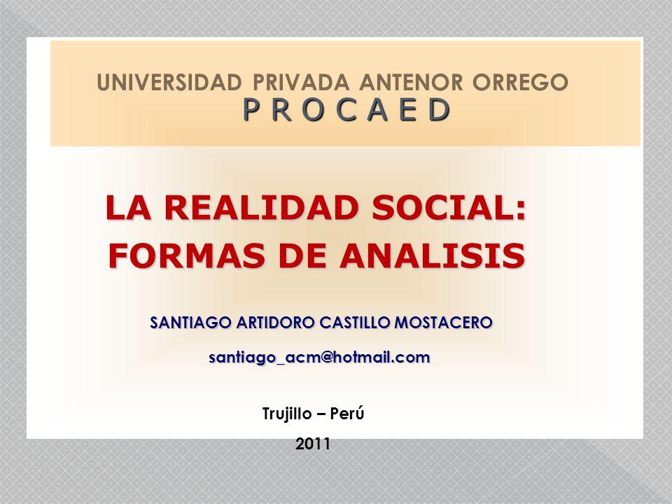 LA REALIDAD SOCIAL: FORMAS DE ANALISIS Trujillo – Perú 2011 UNIVERSIDAD PRIVADA ANTENOR ORREGO P R O C A E D SANTIAGO ARTIDORO CASTILLO MOSTACERO SANT
