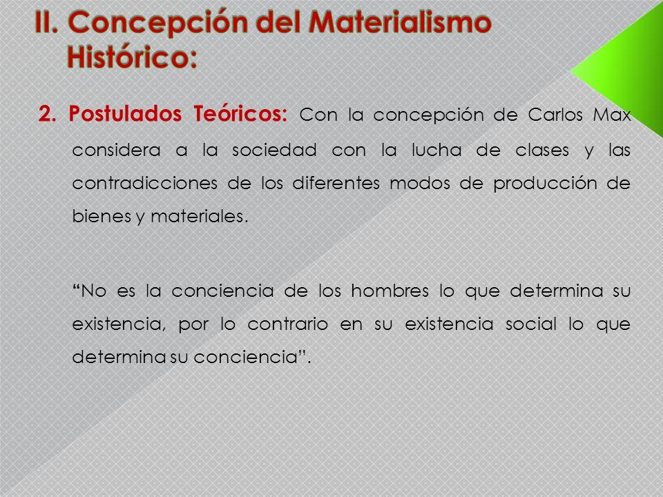 2. Postulados Teóricos: Con la concepción de Carlos Max considera a la sociedad con la lucha de clases y las contradicciones de los diferentes modos d