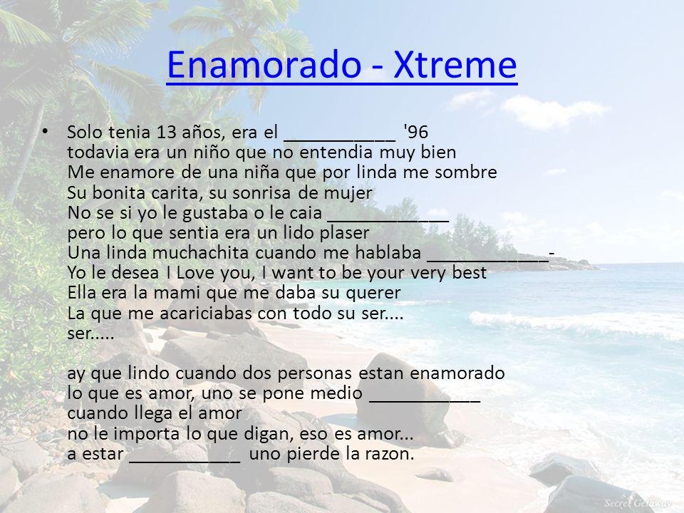 Enamorado - Xtreme Solo tenia 13 años, era el ___________ '96 todavia era un niño que no entendia muy bien Me enamore de una niña que por linda me som