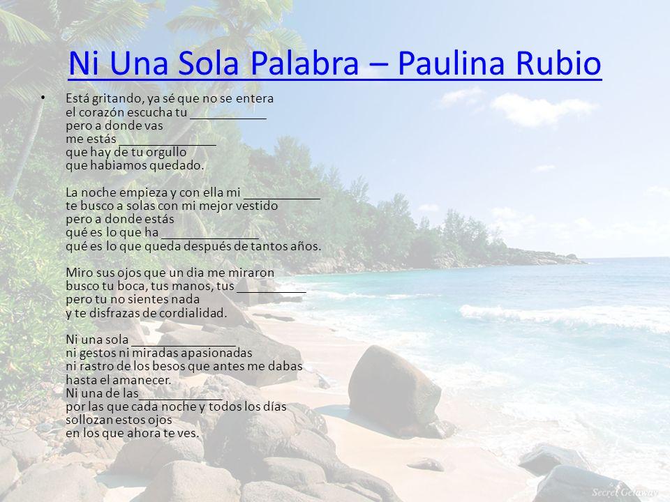 Ni Una Sola Palabra – Paulina Rubio Está gritando, ya sé que no se entera el corazón escucha tu ___________ pero a donde vas me estás ______________ q