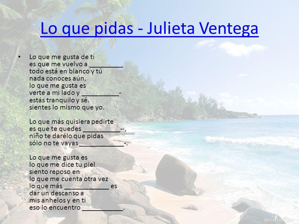 Lo que pidas - Julieta Ventega Lo que me gusta de ti es que me vuelvo a _________ todo está en blanco y tú nada conoces aún, lo que me gusta es verte