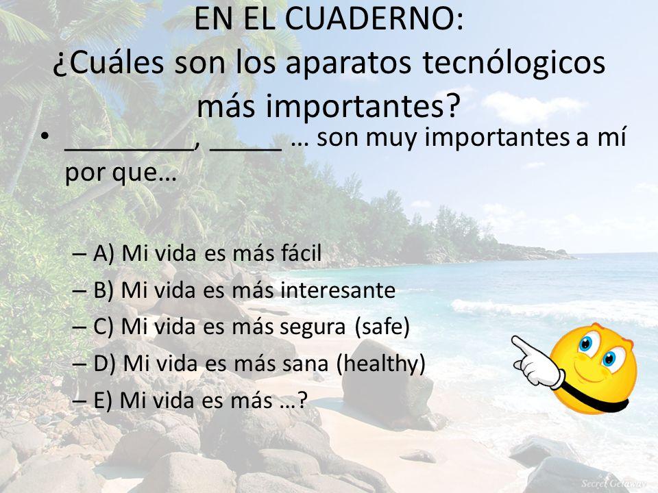 EN EL CUADERNO: ¿Cuáles son los aparatos tecnólogicos más importantes? _________, _____ … son muy importantes a mí por que… – A) Mi vida es más fácil