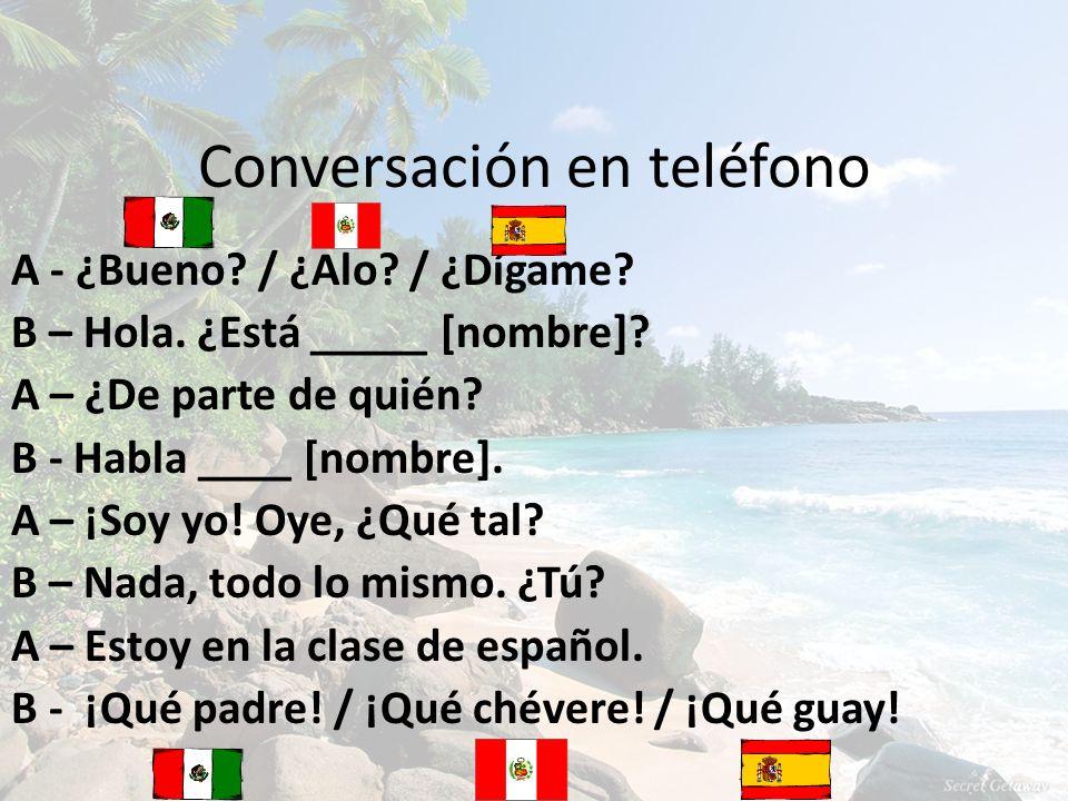 Conversación en teléfono A - ¿Bueno? / ¿Alo? / ¿Dígame? B – Hola. ¿Está _____ [nombre]? A – ¿De parte de quién? B - Habla ____ [nombre]. A – ¡Soy yo!