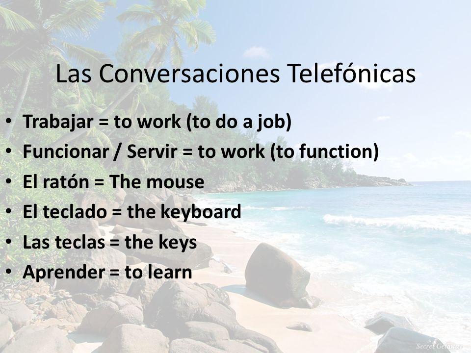 Las Conversaciones Telefónicas Trabajar = to work (to do a job) Funcionar / Servir = to work (to function) El ratón = The mouse El teclado = the keybo