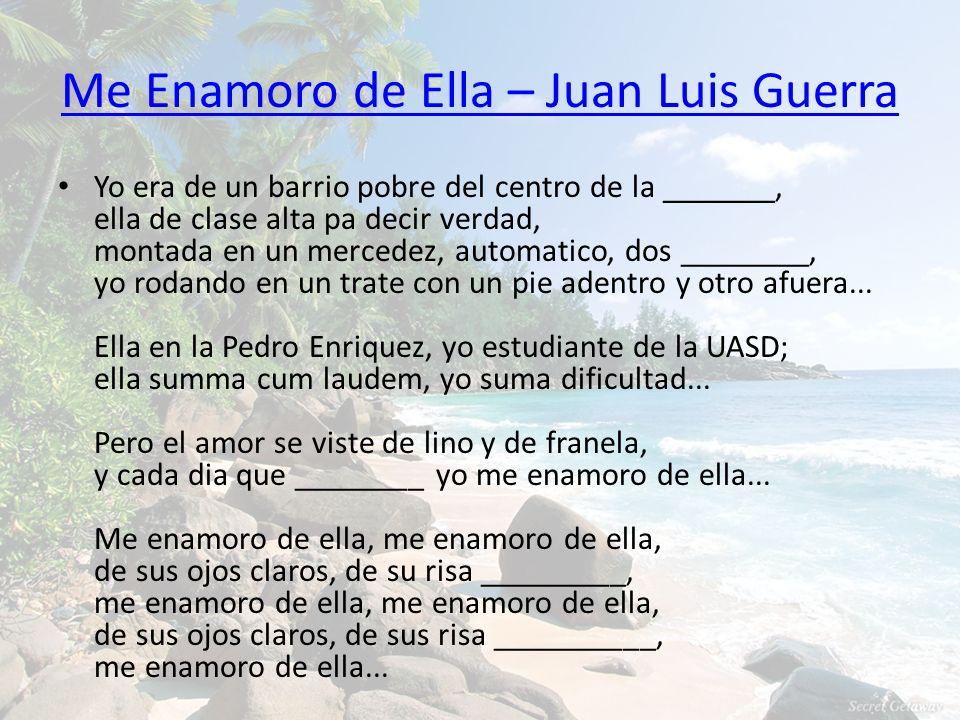 Me Enamoro de Ella – Juan Luis Guerra Yo era de un barrio pobre del centro de la _______, ella de clase alta pa decir verdad, montada en un mercedez,