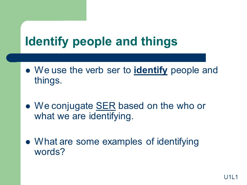 Identify people and things We use the verb ser to identify people and things. We conjugate SER based on the who or what we are identifying.SER What ar