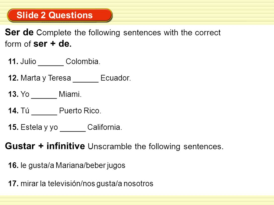 Slide 2 Questions Ser de Complete the following sentences with the correct form of ser + de. 11. Julio _____ Colombia. 12. Marta y Teresa _____ Ecuado
