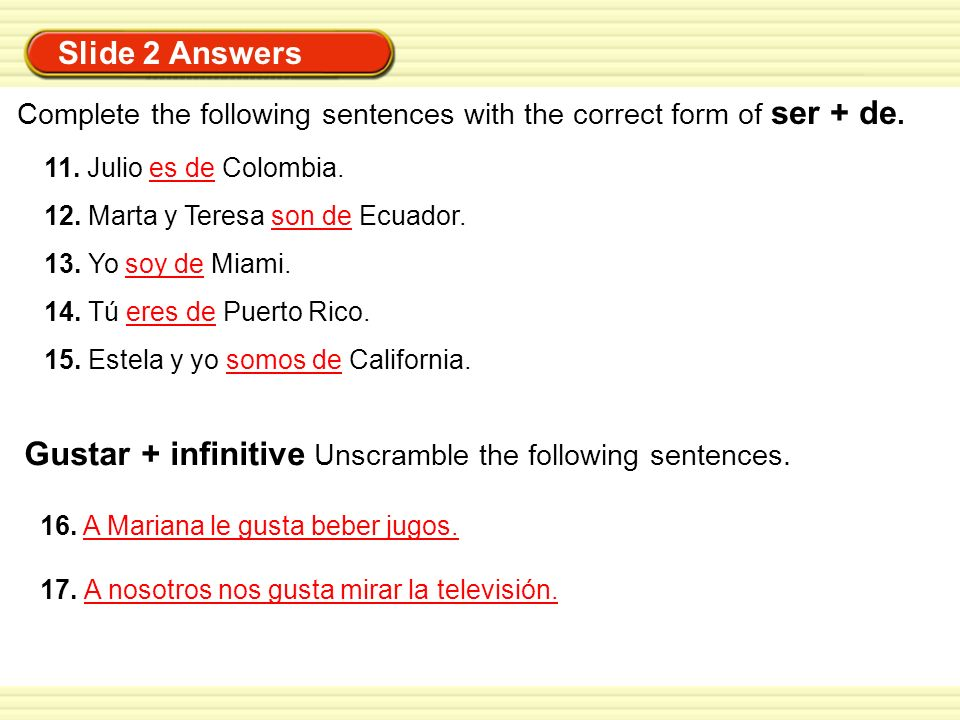 Slide 2 Answers Complete the following sentences with the correct form of ser + de. 11. Julio es de Colombia. 12. Marta y Teresa son de Ecuador. 13. Y