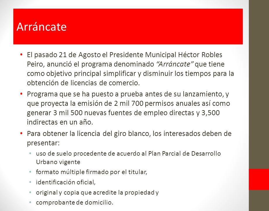 El pasado 21 de Agosto el Presidente Municipal Héctor Robles Peiro, anunció el programa denominado Arráncate que tiene como objetivo principal simplificar y disminuir los tiempos para la obtención de licencias de comercio.