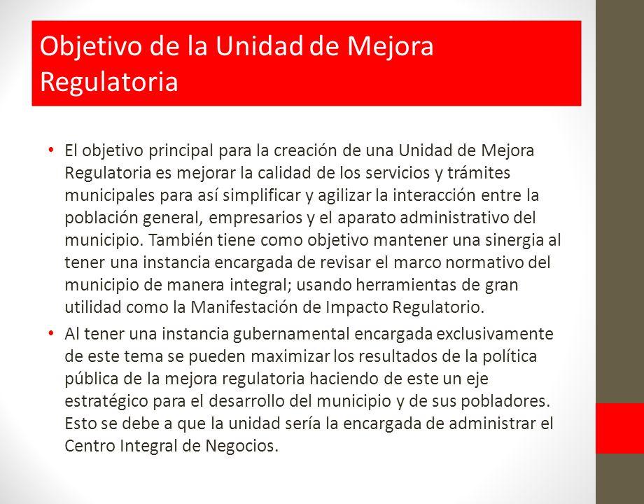 El objetivo principal para la creación de una Unidad de Mejora Regulatoria es mejorar la calidad de los servicios y trámites municipales para así simplificar y agilizar la interacción entre la población general, empresarios y el aparato administrativo del municipio.
