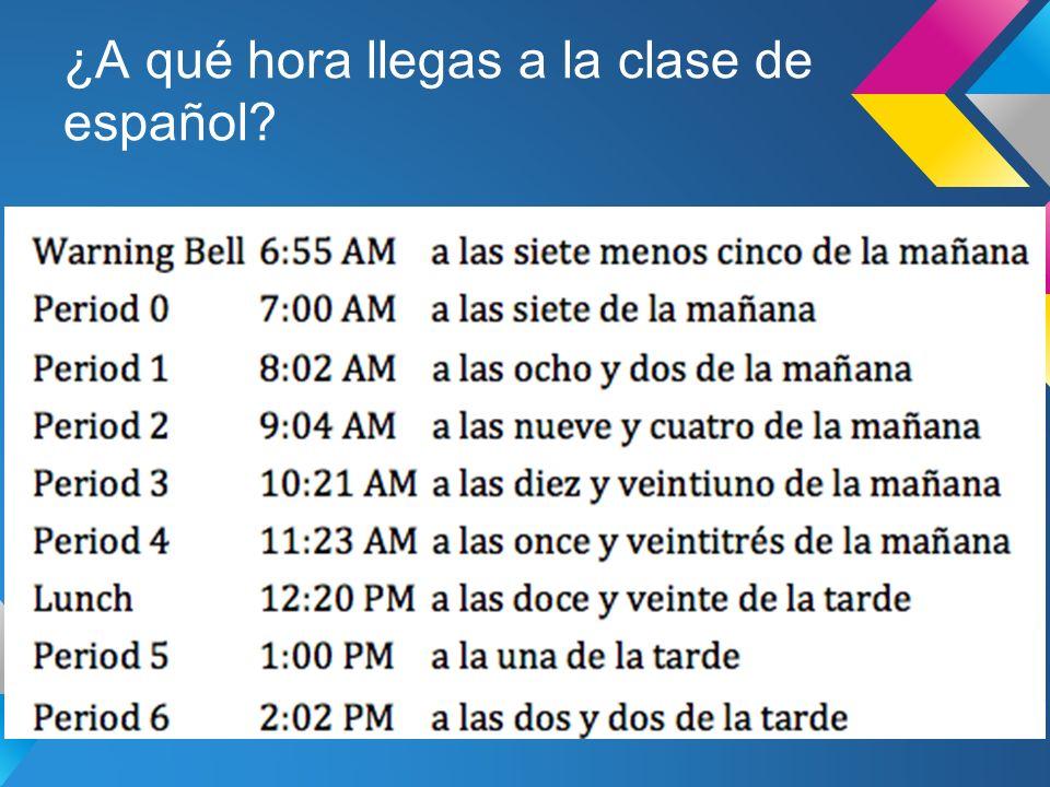 ¿A qué hora llegas a la clase de español