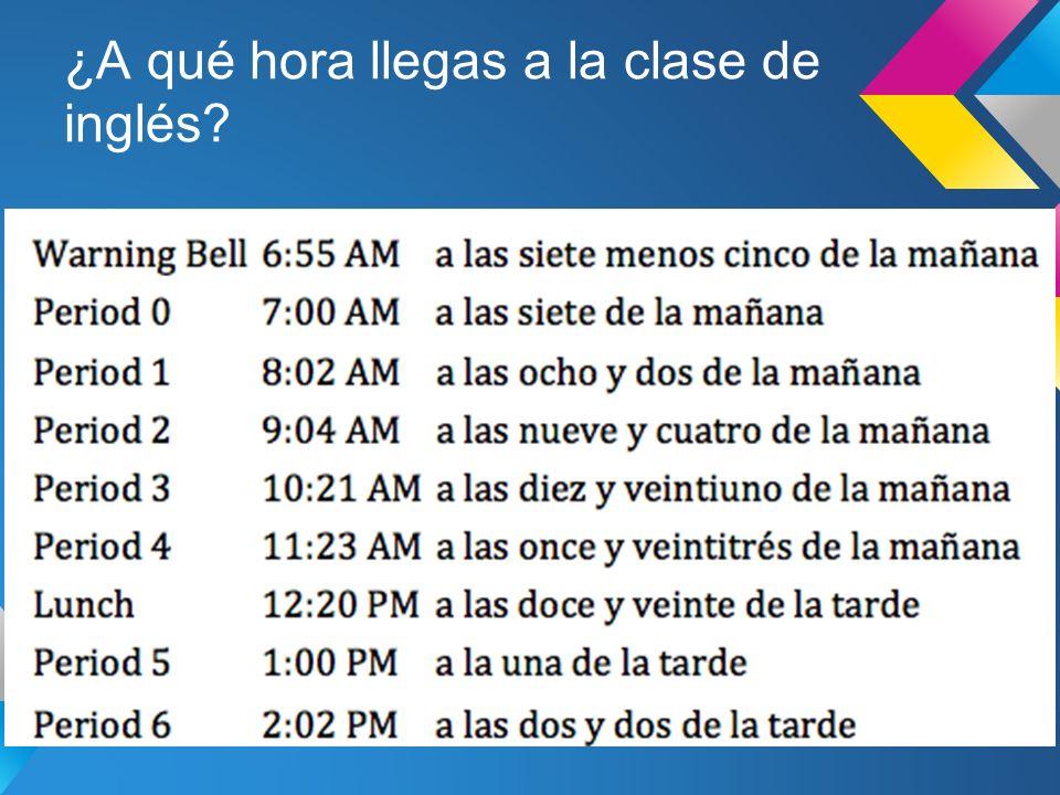 ¿A qué hora llegas a la clase de inglés