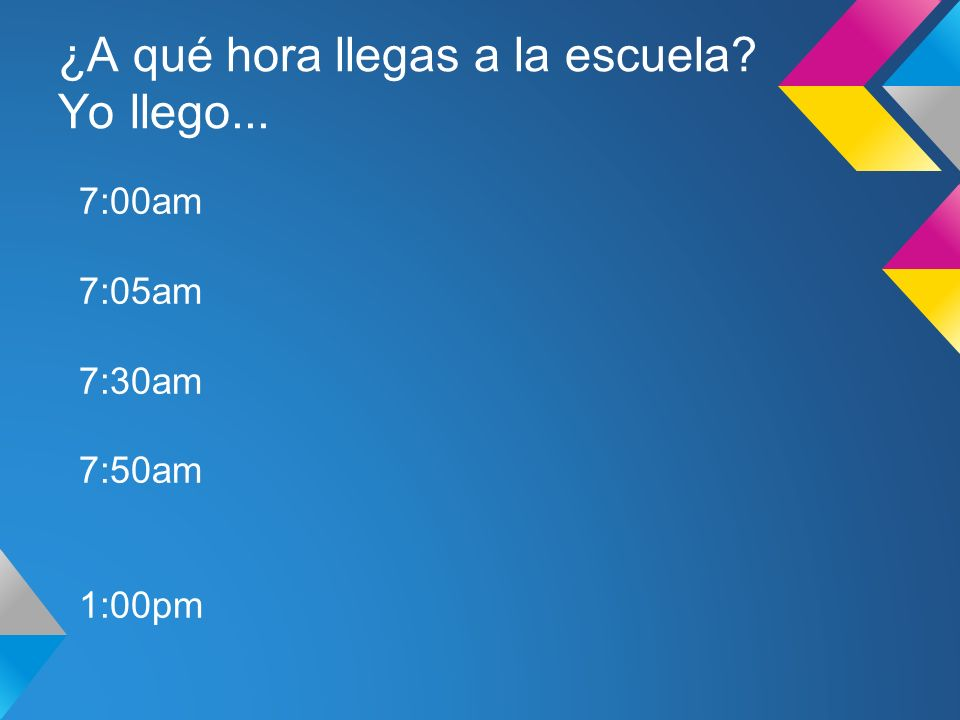 ¿A qué hora llegas a la escuela Yo llego... 7:00am 7:05am 7:30am 7:50am 1:00pm
