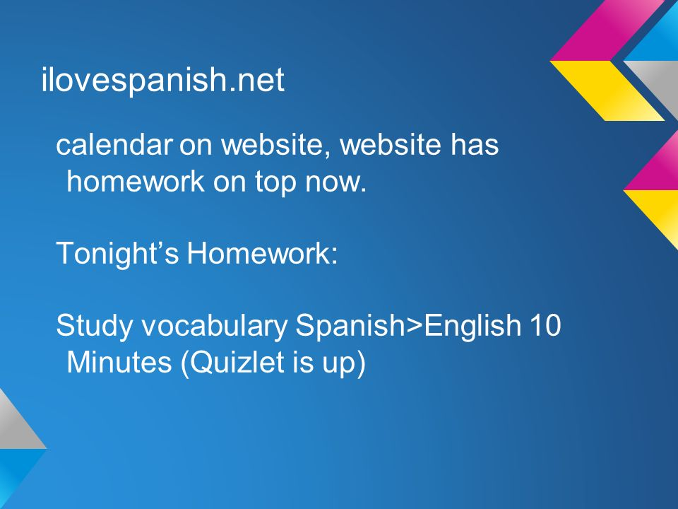 ilovespanish.net calendar on website, website has homework on top now. Tonights Homework: Study vocabulary Spanish>English 10 Minutes (Quizlet is up)