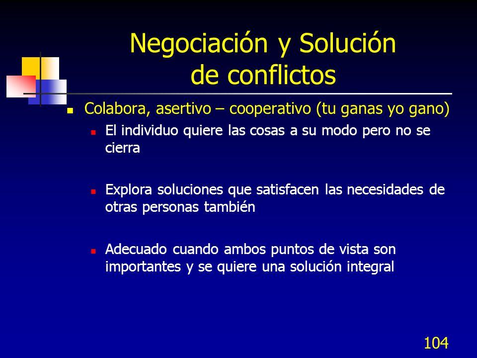 104 Negociación y Solución de conflictos Colabora, asertivo – cooperativo (tu ganas yo gano) El individuo quiere las cosas a su modo pero no se cierra