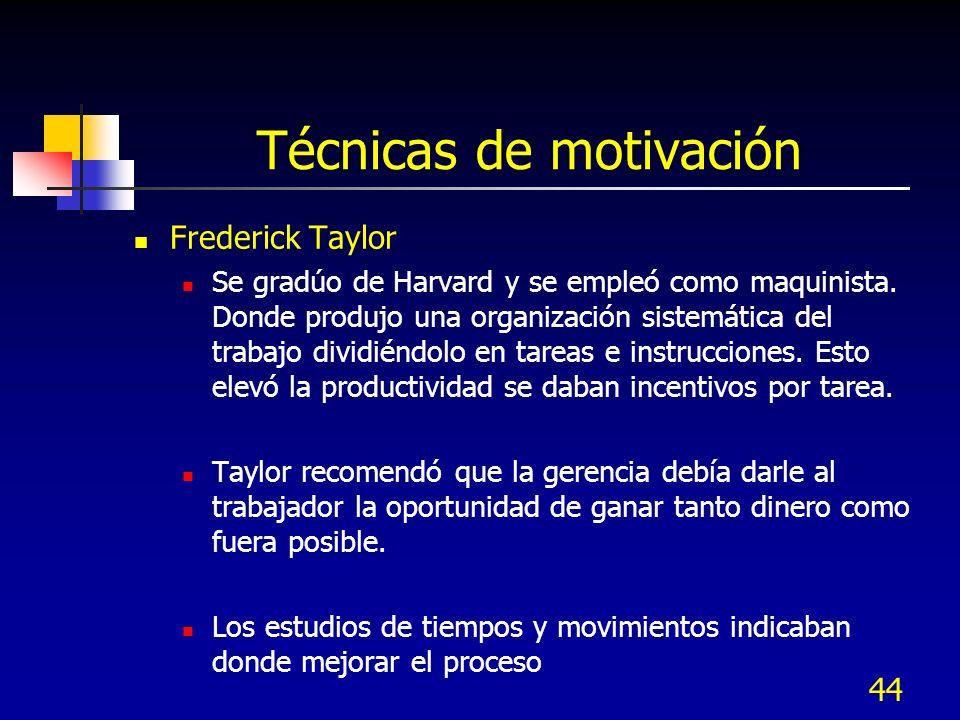 44 Técnicas de motivación Frederick Taylor Se gradúo de Harvard y se empleó como maquinista. Donde produjo una organización sistemática del trabajo di