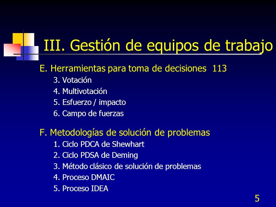 5 III. Gestión de equipos de trabajo E. Herramientas para toma de decisiones 113 3. Votación 4. Multivotación 5. Esfuerzo / impacto 6. Campo de fuerza